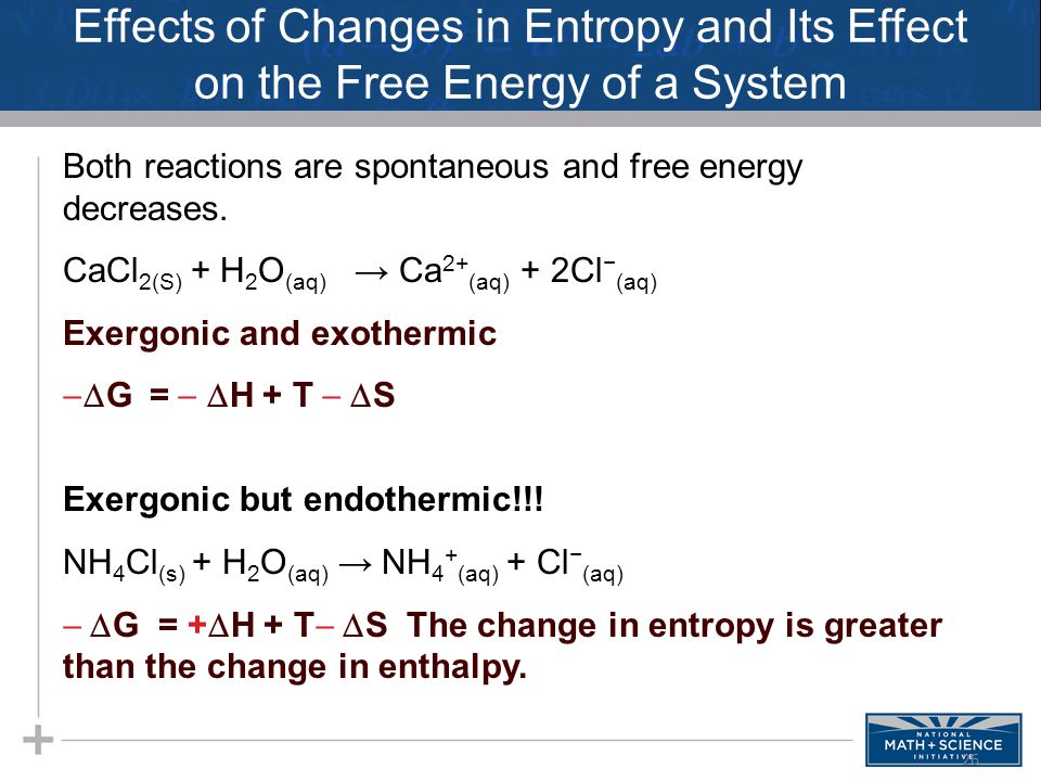 Effects of Changes in Entropy and Its Effect on the Free Energy of a System Both reactions are spontaneous and free energy decreases. CaCl 2(S) + H 2