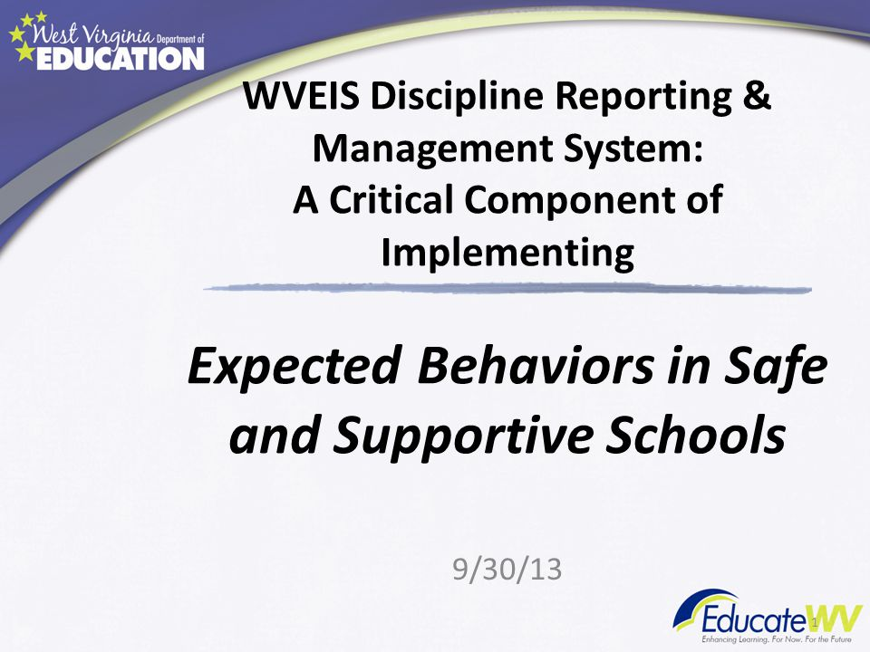WVEIS Discipline Reporting & Management System: A Critical Component of Implementing Expected Behaviors in Safe and Supportive Schools 9/30/13 1