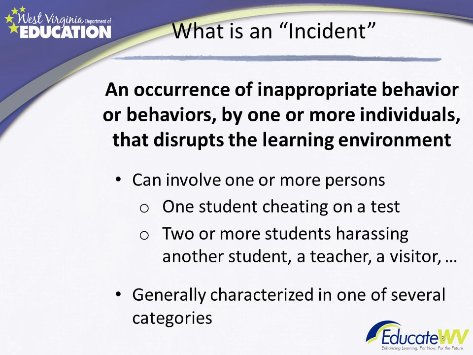 What is an Incident An occurrence of inappropriate behavior or behaviors, by one or more individuals, that disrupts the learning environment Can involve one or more persons o One student cheating on a test o Two or more students harassing another student, a teacher, a visitor, … Generally characterized in one of several categories 3