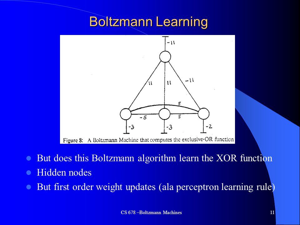 Boltzmann Learning But does this Boltzmann algorithm learn the XOR function Hidden nodes But first order weight updates (ala perceptron learning rule) CS 678 –Boltzmann Machines11
