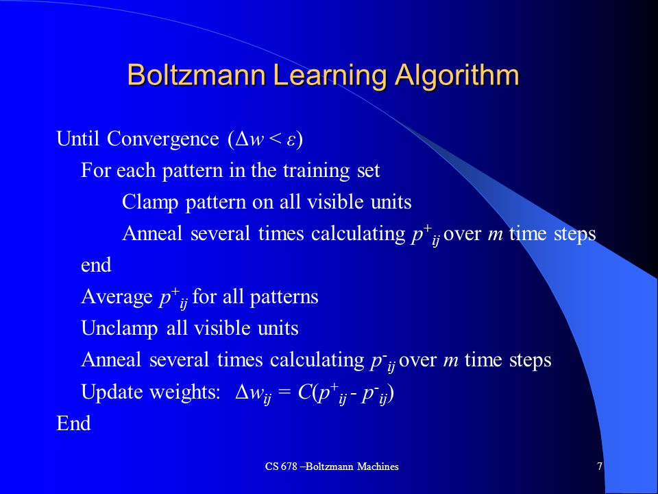 Boltzmann Learning Algorithm Until Convergence (Δw < ε) For each pattern in the training set Clamp pattern on all visible units Anneal several times calculating p + ij over m time steps end Average p + ij for all patterns Unclamp all visible units Anneal several times calculating p - ij over m time steps Update weights: Δw ij = C(p + ij - p - ij ) End CS 678 –Boltzmann Machines7