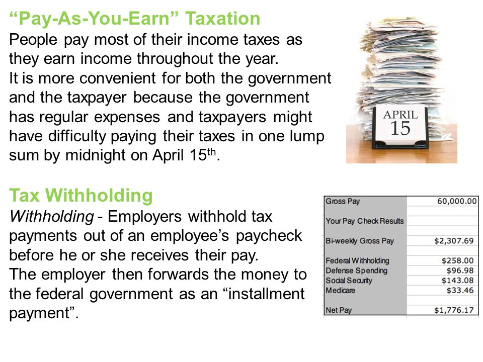 """Pay-As-You-Earn"" Taxation People pay most of their income taxes as they earn income throughout the year. It is more convenient for both the governmen"