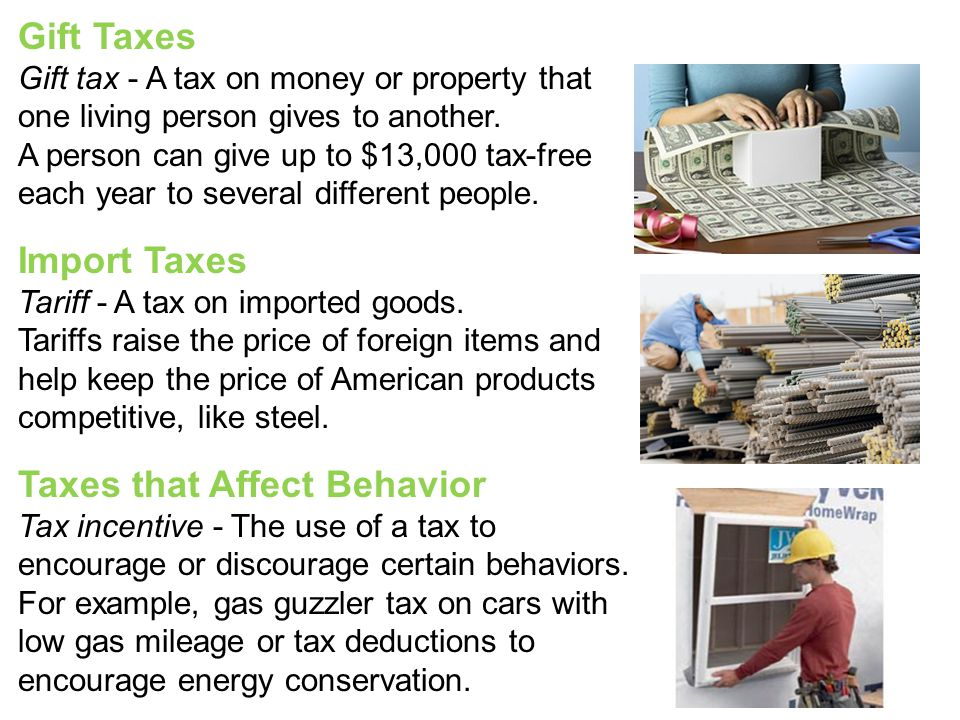 Gift Taxes Gift tax - A tax on money or property that one living person gives to another. A person can give up to $13,000 tax-free each year to severa