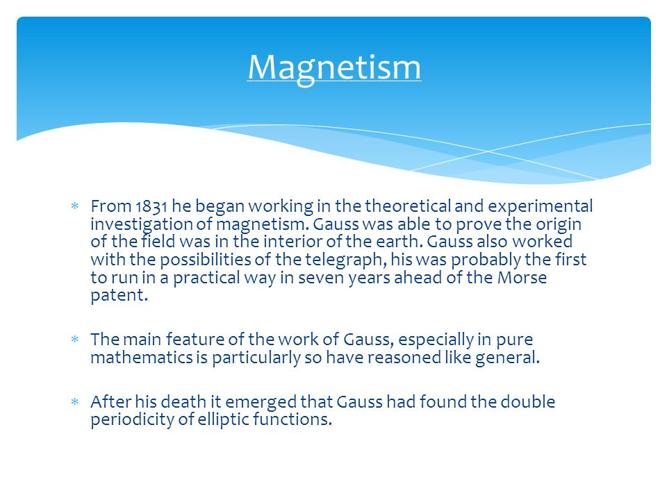  From 1831 he began working in the theoretical and experimental investigation of magnetism. Gauss was able to prove the origin of the field was in th