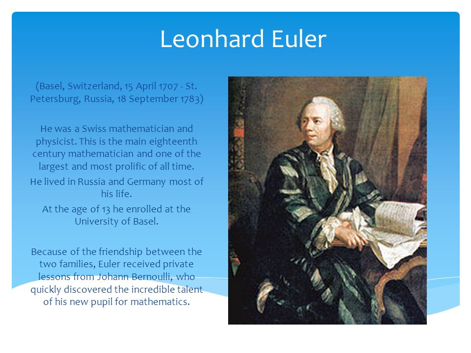 Leonhard Euler (Basel, Switzerland, 15 April 1707 - St. Petersburg, Russia, 18 September 1783) He was a Swiss mathematician and physicist. This is the