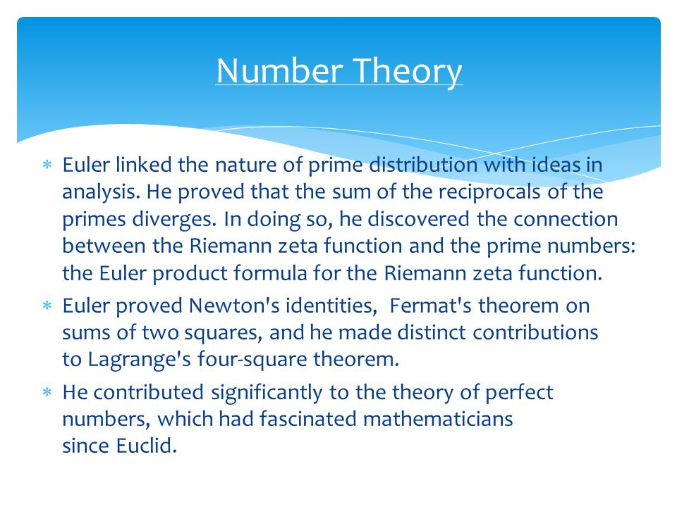  Euler linked the nature of prime distribution with ideas in analysis. He proved that the sum of the reciprocals of the primes diverges. In doing so,