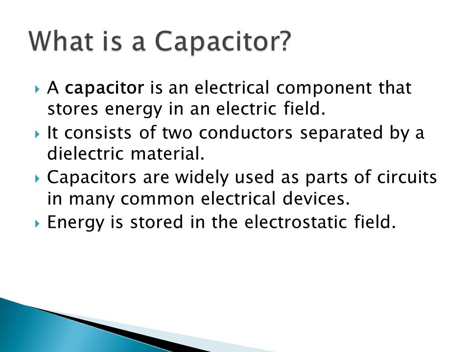  A capacitor is an electrical component that stores energy in an electric field.