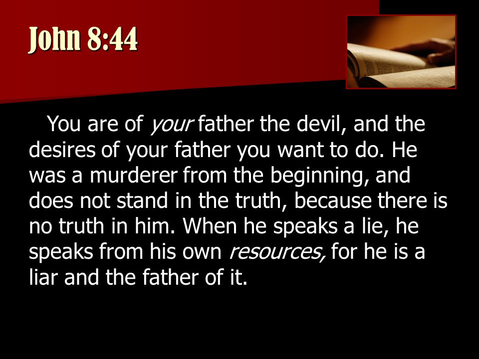 John 8:44 You are of your father the devil, and the desires of your father you want to do.