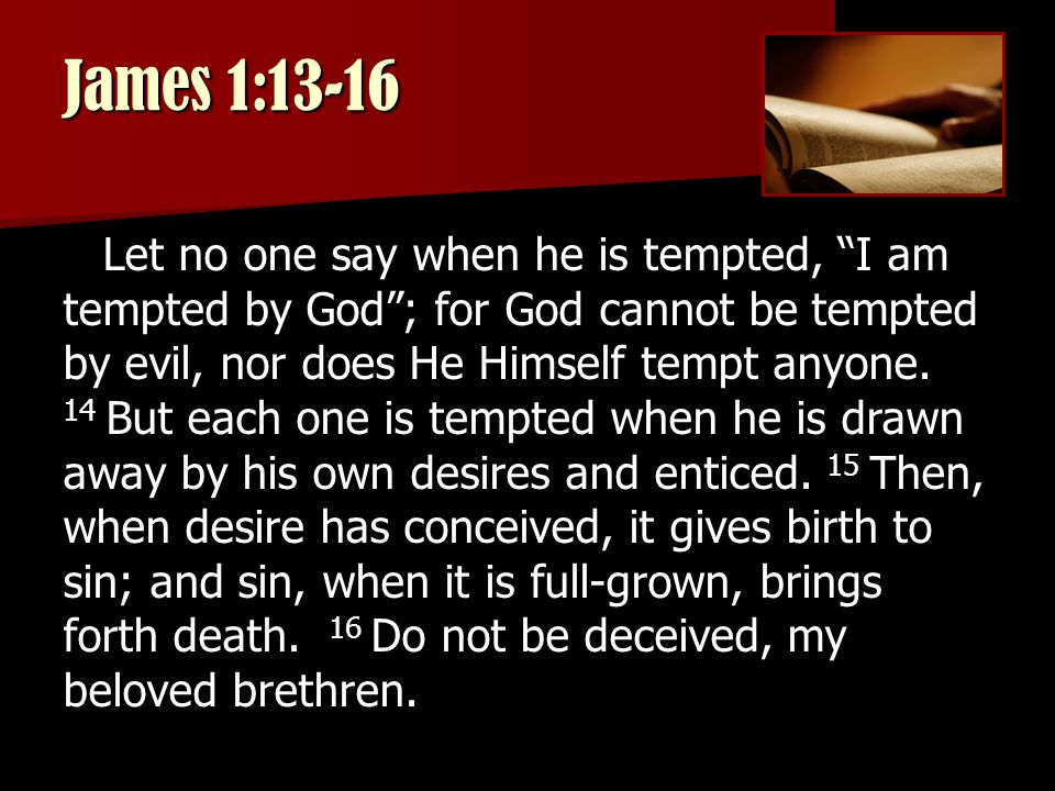 James 1:13-16 Let no one say when he is tempted, I am tempted by God ; for God cannot be tempted by evil, nor does He Himself tempt anyone.