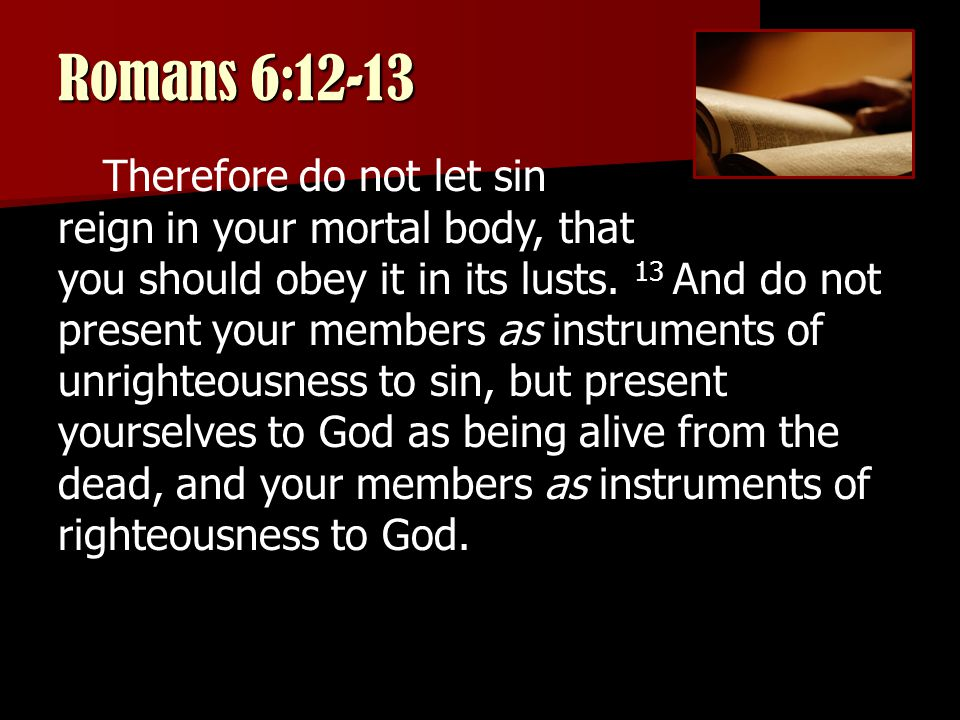 Romans 6:12-13 Therefore do not let sin reign in your mortal body, that you should obey it in its lusts.