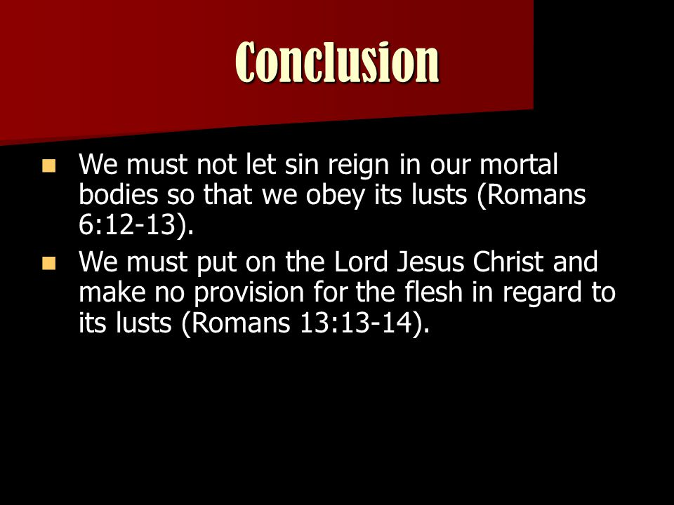 Romans 13:13-14 Let us walk properly, as in the day, not in revelry and drunkenness, not in lewdness and lust, not in strife and envy.