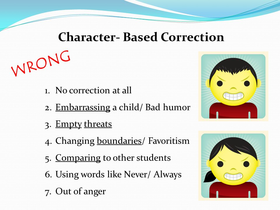 Character- Based Correction WRONG 1.No correction at all 2.Embarrassing a child/ Bad humor 3.Empty threats 4.Changing boundaries/ Favoritism 5.Comparing to other students 6.Using words like Never/ Always 7.Out of anger