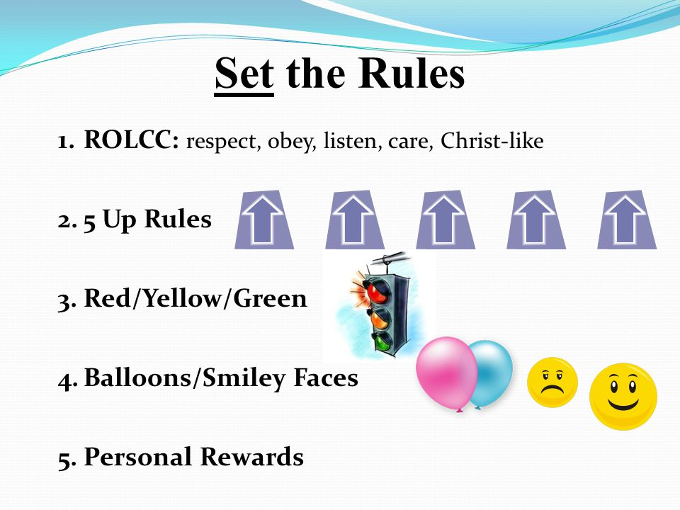1.ROLCC: respect, obey, listen, care, Christ-like 2.5 Up Rules 3.Red/Yellow/Green 4.Balloons/Smiley Faces 5.Personal Rewards Set the Rules