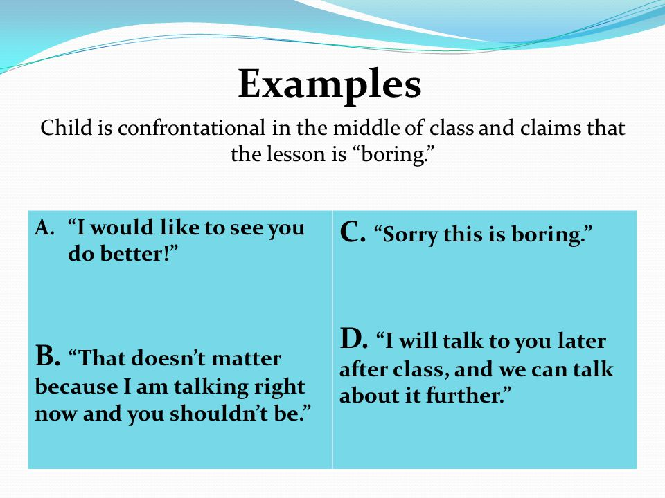 Examples Child is confrontational in the middle of class and claims that the lesson is boring. A. I would like to see you do better! B.