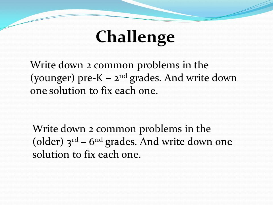 Challenge Write down 2 common problems in the (younger) pre-K – 2 nd grades.