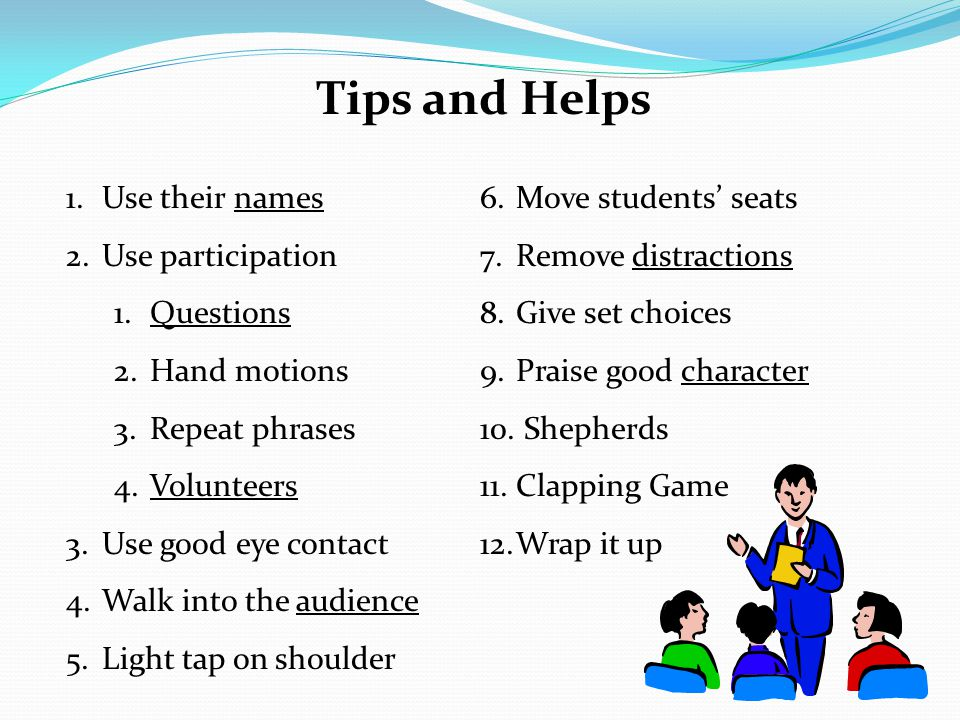 Tips and Helps 1.Use their names 2.Use participation 1.Questions 2.Hand motions 3.Repeat phrases 4.Volunteers 3.Use good eye contact 4.Walk into the audience 5.Light tap on shoulder 6.Move students' seats 7.Remove distractions 8.Give set choices 9.Praise good character 10.