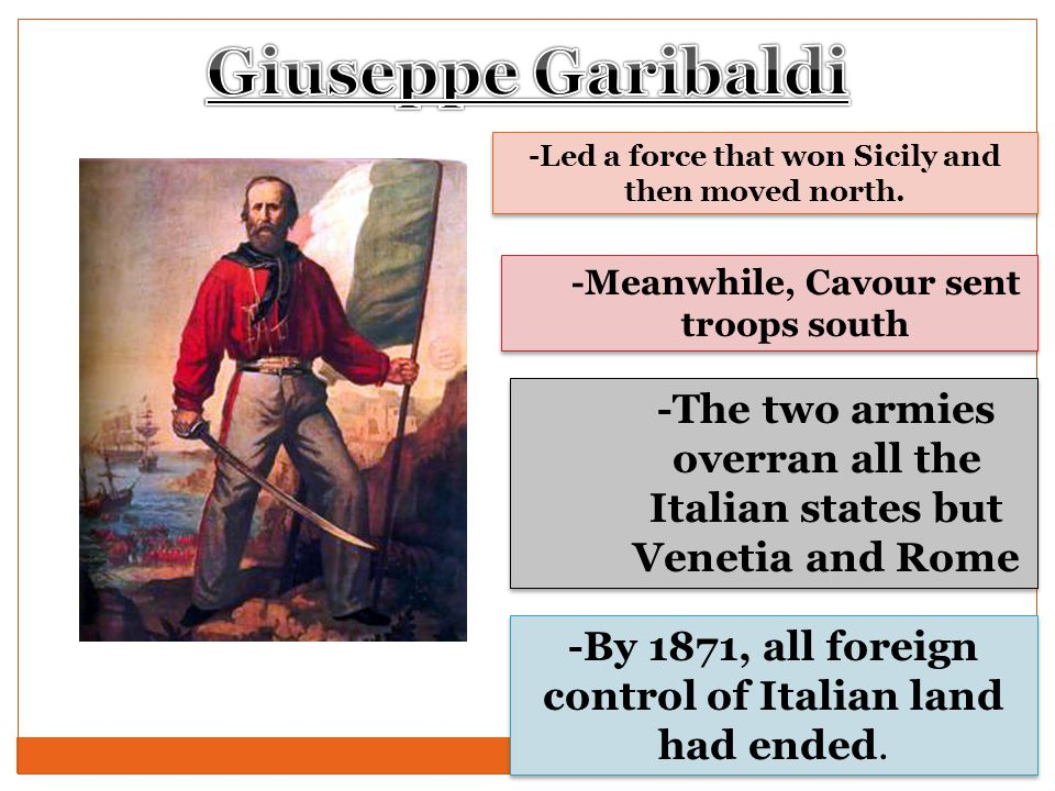 -Led a force that won Sicily and then moved north. -Meanwhile, Cavour sent troops south -The two armies overran all the Italian states but Venetia and