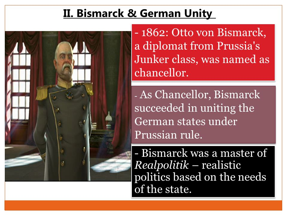 II. Bismarck & German Unity - 1862: Otto von Bismarck, a diplomat from Prussia's Junker class, was named as chancellor. - As Chancellor, Bismarck succ