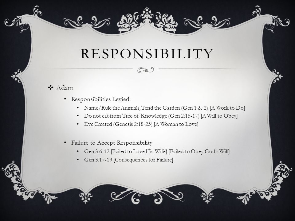 RESPONSIBILITY  Adam Responsibilities Levied: Name/Rule the Animals, Tend the Garden (Gen 1 & 2) [A Work to Do] Do not eat from Tree of Knowledge (Ge