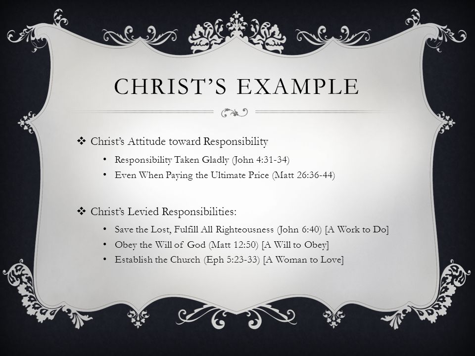 CHRIST'S EXAMPLE  Christ's Attitude toward Responsibility Responsibility Taken Gladly (John 4:31-34) Even When Paying the Ultimate Price (Matt 26:36-44)  Christ's Levied Responsibilities: Save the Lost, Fulfill All Righteousness (John 6:40) [A Work to Do] Obey the Will of God (Matt 12:50) [A Will to Obey] Establish the Church (Eph 5:23-33) [A Woman to Love]