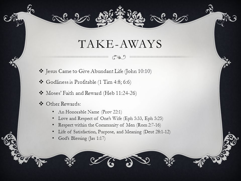 TAKE-AWAYS  Jesus Came to Give Abundant Life (John 10:10)  Godliness is Profitable (1 Tim 4:8; 6:6)  Moses' Faith and Reward (Heb 11:24-26)  Other