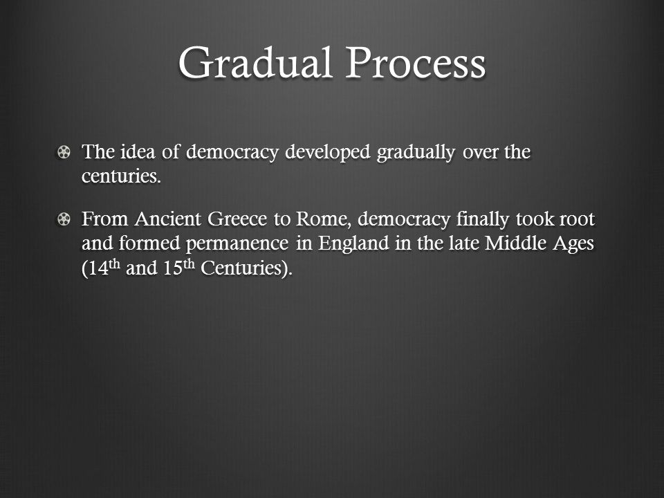 Gradual Process The idea of democracy developed gradually over the centuries. From Ancient Greece to Rome, democracy finally took root and formed perm