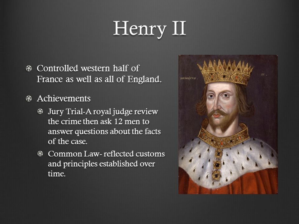 Henry II Controlled western half of France as well as all of England. Achievements Jury Trial-A royal judge review the crime then ask 12 men to answer