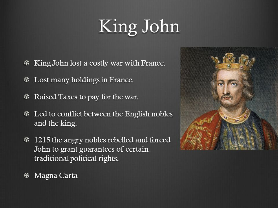 King John King John lost a costly war with France. Lost many holdings in France. Raised Taxes to pay for the war. Led to conflict between the English