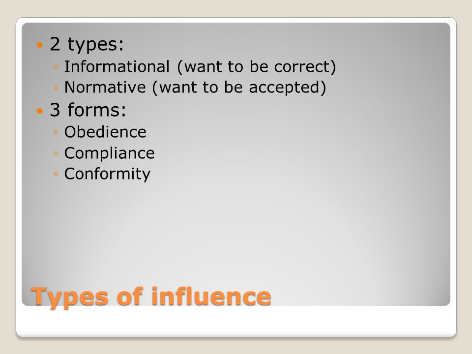 Types of influence 2 types: ◦Informational (want to be correct) ◦Normative (want to be accepted) 3 forms: ◦Obedience ◦Compliance ◦Conformity