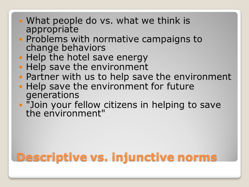 Descriptive vs. injunctive norms What people do vs. what we think is appropriate Problems with normative campaigns to change behaviors Help the hotel