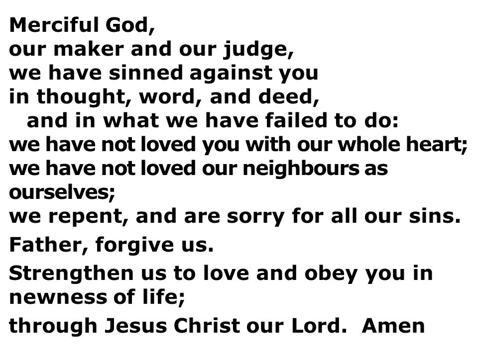 Merciful God, our maker and our judge, we have sinned against you in thought, word, and deed, and in what we have failed to do: we have not loved you with our whole heart; we have not loved our neighbours as ourselves; we repent, and are sorry for all our sins.
