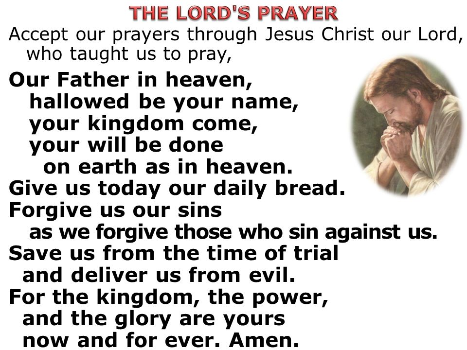 Accept our prayers through Jesus Christ our Lord, who taught us to pray, Our Father in heaven, hallowed be your name, your kingdom come, your will be done on earth as in heaven.