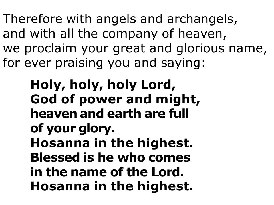 Therefore with angels and archangels, and with all the company of heaven, we proclaim your great and glorious name, for ever praising you and saying: Holy, holy, holy Lord, God of power and might, heaven and earth are full of your glory.
