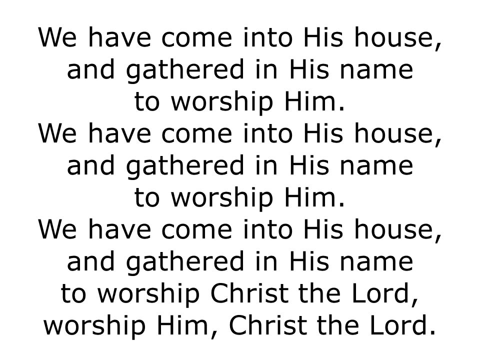 We have come into His house, and gathered in His name to worship Him.