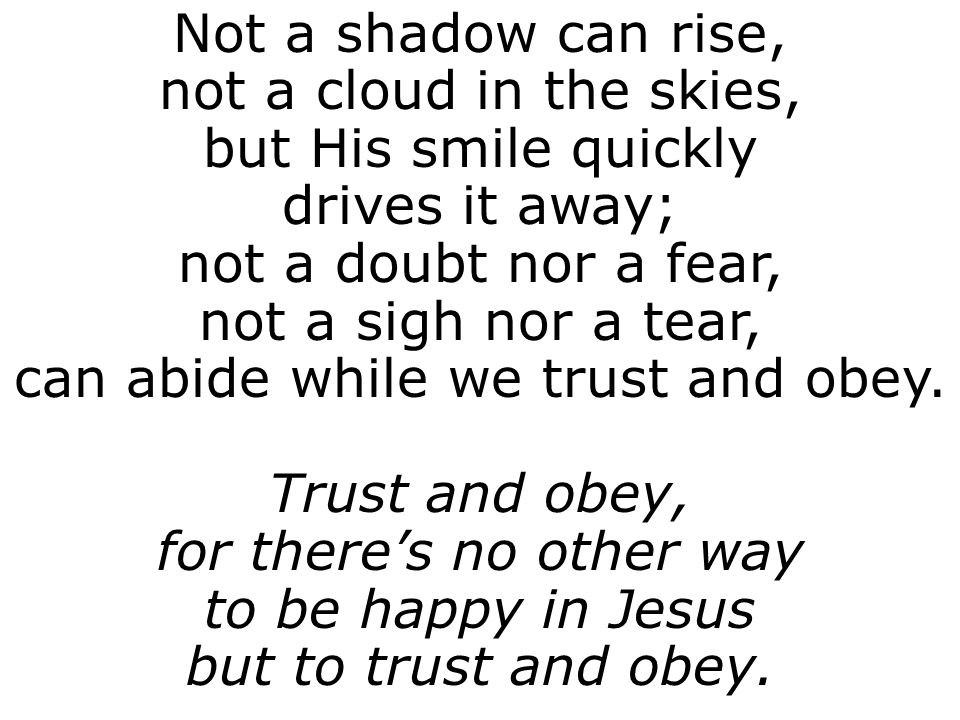 Not a shadow can rise, not a cloud in the skies, but His smile quickly drives it away; not a doubt nor a fear, not a sigh nor a tear, can abide while we trust and obey.