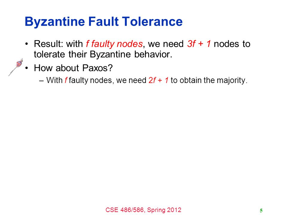 CSE 486/586, Spring 2012 Byzantine Fault Tolerance Result: with f faulty nodes, we need 3f + 1 nodes to tolerate their Byzantine behavior.