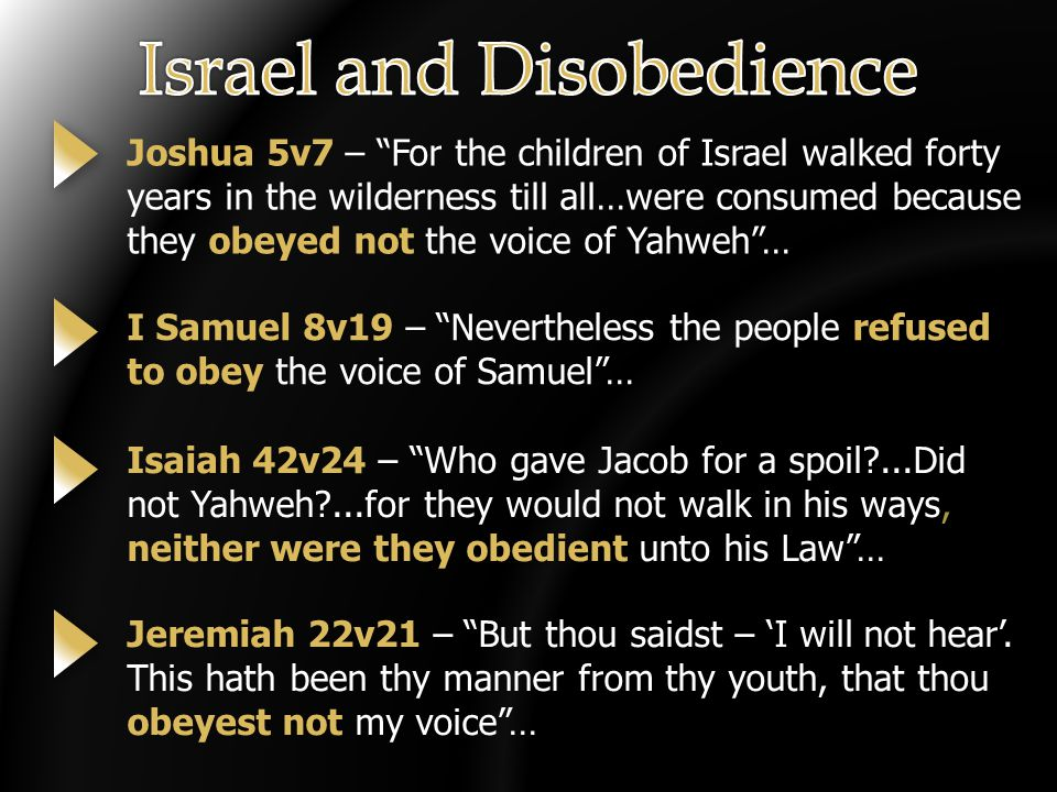 Joshua 5v7 – For the children of Israel walked forty years in the wilderness till all…were consumed because they obeyed not the voice of Yahweh … I Samuel 8v19 – Nevertheless the people refused to obey the voice of Samuel … Isaiah 42v24 – Who gave Jacob for a spoil?...Did not Yahweh?...for they would not walk in his ways, neither were they obedient unto his Law … Jeremiah 22v21 – But thou saidst – 'I will not hear'.