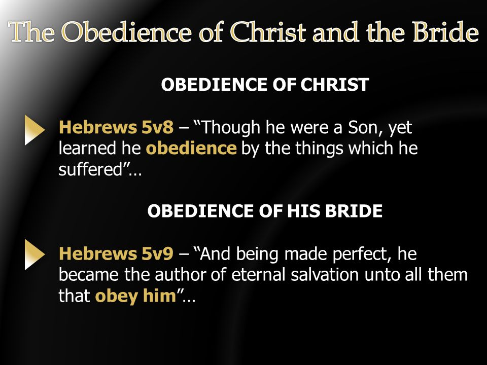OBEDIENCE OF CHRIST Hebrews 5v8 – Though he were a Son, yet learned he obedience by the things which he suffered … OBEDIENCE OF HIS BRIDE Hebrews 5v9 – And being made perfect, he became the author of eternal salvation unto all them that obey him …