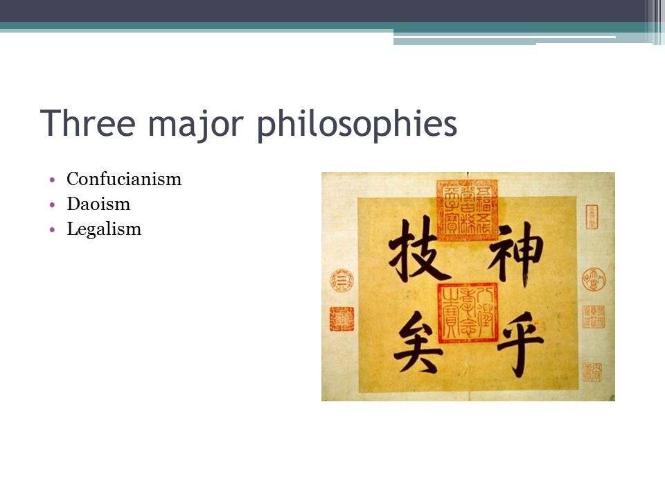 Three major philosophies Confucianism Daoism Legalism