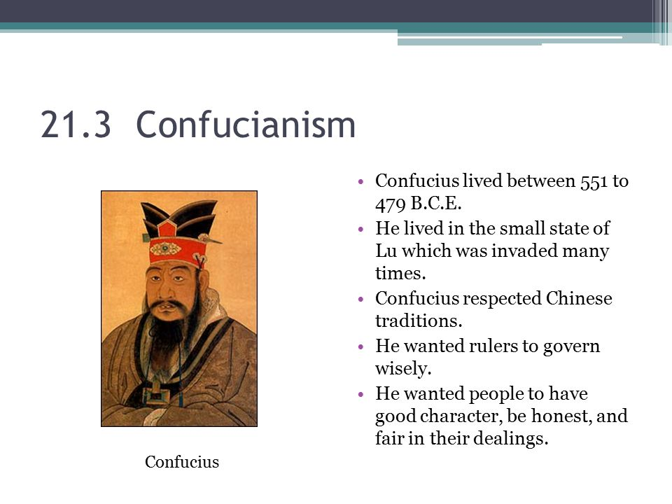21.3 Confucianism Confucius lived between 551 to 479 B.C.E. He lived in the small state of Lu which was invaded many times. Confucius respected Chines