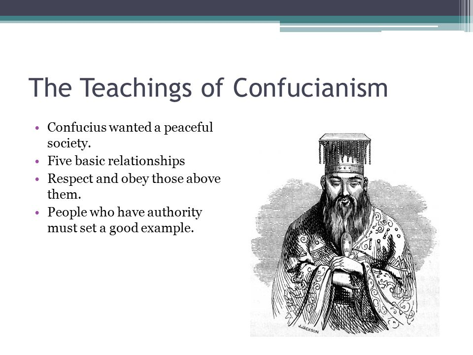 The Teachings of Confucianism Confucius wanted a peaceful society. Five basic relationships Respect and obey those above them. People who have authori