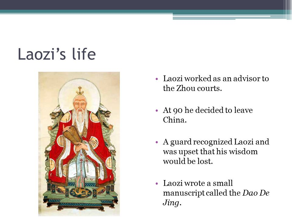 Laozi's life Laozi worked as an advisor to the Zhou courts. At 90 he decided to leave China. A guard recognized Laozi and was upset that his wisdom wo