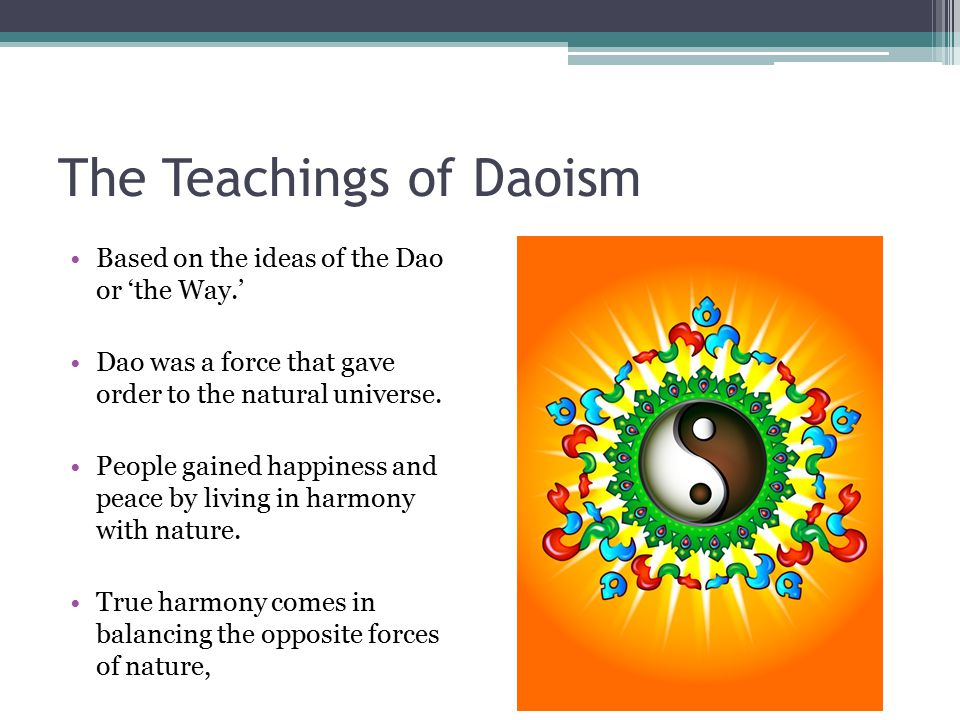 The Teachings of Daoism Based on the ideas of the Dao or 'the Way.' Dao was a force that gave order to the natural universe. People gained happiness a