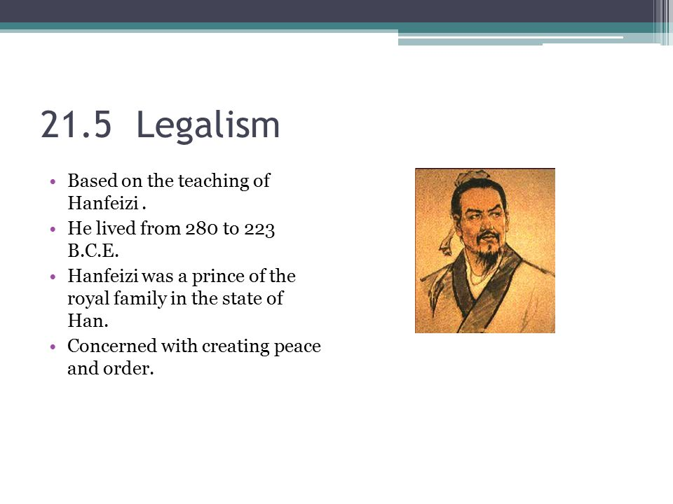 21.5 Legalism Based on the teaching of Hanfeizi. He lived from 280 to 223 B.C.E. Hanfeizi was a prince of the royal family in the state of Han. Concer