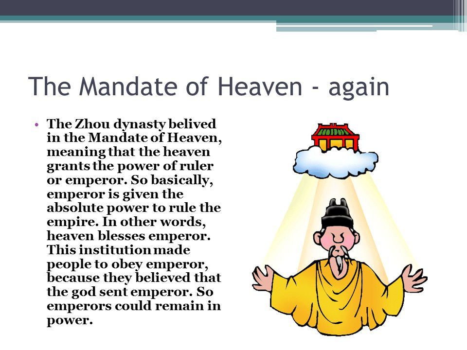 The Mandate of Heaven - again The Zhou dynasty belived in the Mandate of Heaven, meaning that the heaven grants the power of ruler or emperor. So basi