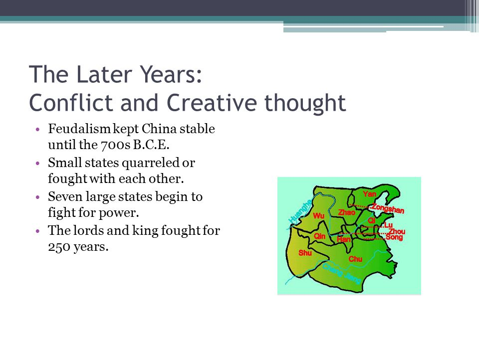 The Later Years: Conflict and Creative thought Feudalism kept China stable until the 700s B.C.E. Small states quarreled or fought with each other. Sev