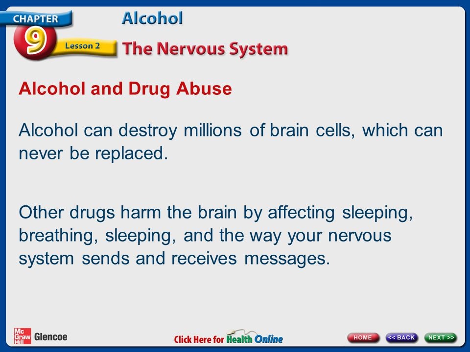 Alcohol and Drug Abuse Alcohol can destroy millions of brain cells, which can never be replaced.