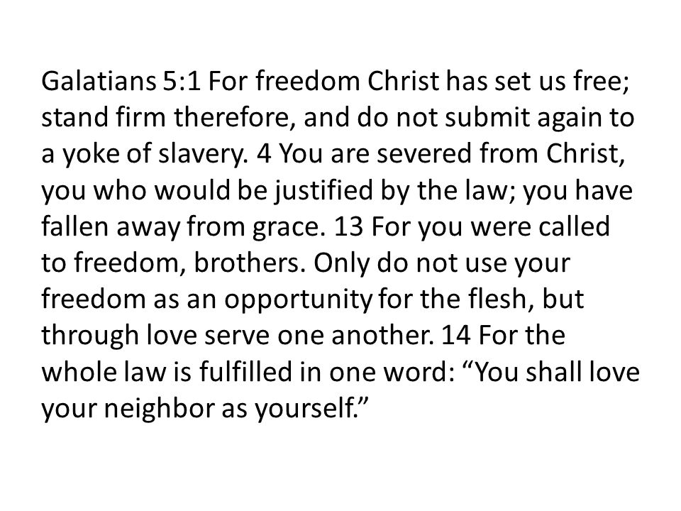 Galatians 5:1 For freedom Christ has set us free; stand firm therefore, and do not submit again to a yoke of slavery. 4 You are severed from Christ, y