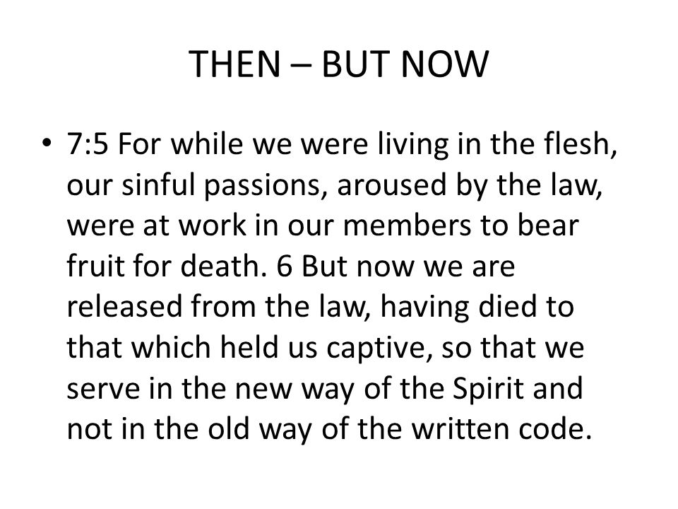 THEN – BUT NOW 7:5 For while we were living in the flesh, our sinful passions, aroused by the law, were at work in our members to bear fruit for death