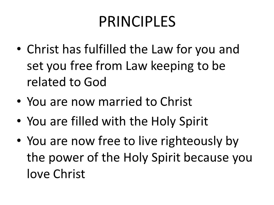 PRINCIPLES Christ has fulfilled the Law for you and set you free from Law keeping to be related to God You are now married to Christ You are filled wi
